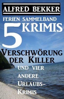 Sammelband 5 Krimis: Verschwörung der Killer und vier andere Urlaubs-Krimis, Alfred Bekker