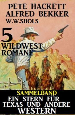 Sammelband 5 Wildwest-Romane: Ein Stern für Texas und andere Western, Alfred Bekker, W. W. Shols, Pete Hackett