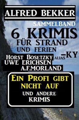 Sammelband 6 Krimis: Ein Profi gibt nicht auf und andere Krimis, Alfred Bekker, Horst Bosetzky, A. F. Morland, Uwe Erichsen