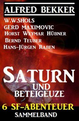 Sammelband 6 SF-Abenteuer: Saturn und Beteigeuze, Alfred Bekker, Gerd Maximovic, W. W. Shols, Bernd Teuber, Horst Weymar Hübner, Hans-Jürgen Raben
