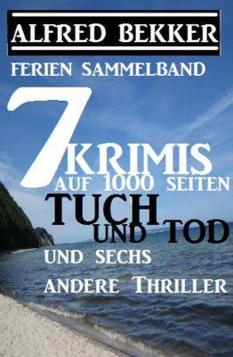 Sammelband 7 Krimis: Tuch und Tod und sechs andere Thriller auf 1000 Seiten, Alfred Bekker