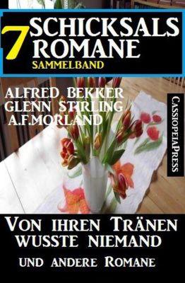 Sammelband 7 Schicksalsromane: Von ihren Tränen wusste niemand und andere Romane, Alfred Bekker, A. F. Morland, Glenn Stirling