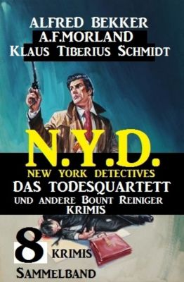 Sammelband 8 Krimis N.Y.D. New York Detectives -  Das Todesquartett und andere Bount Reiniger Krimis, Alfred Bekker, A. F. Morland, Klaus Tiberius Schmidt