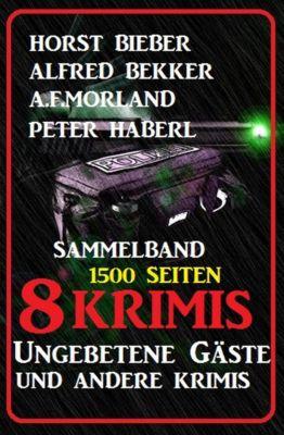 Sammelband 8 Krimis: Ungebetene Gäste und andere Krimis, Alfred Bekker, A. F. Morland, Peter Haberl, Horst Bieber