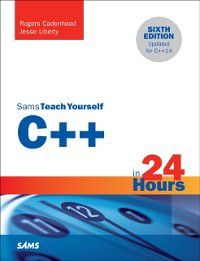Sams Teach Yourself: C++ in 24 Hours, Sams Teach Yourself, Rogers Cadenhead, Jesse Liberty