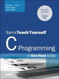 Sams Teach Yourself: C Programming in One Hour a Day, Sams Teach Yourself, Bradley L. Jones, Dean Miller, Peter Aitken