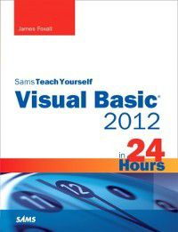 Sams Teach Yourself -- Hours: Sams Teach Yourself Visual Basic 2012 in 24 Hours, Complete Starter Kit, James Foxall