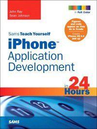 Sams Teach Yourself: Sams Teach Yourself iPhone™ Application Development in 24 Hours, John Ray, Sean Johnson