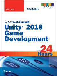 Sams Teach Yourself: Unity 2018 Game Development in 24 Hours, Sams Teach Yourself, Mike Geig