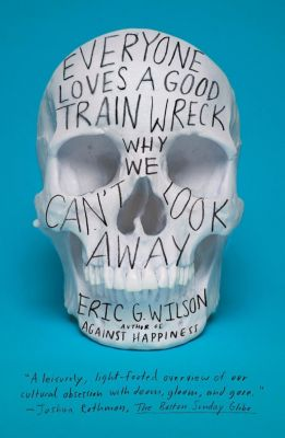 Sarah Crichton Books: Everyone Loves a Good Train Wreck, Eric G. Wilson