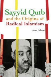 Sayyid Qutb and the Origins of Radical Islamism, John Calvert