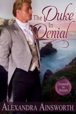 Scandal in Sussex: The Duke in Denial (Scandal in Sussex, #1), Alexandra Ainsworth