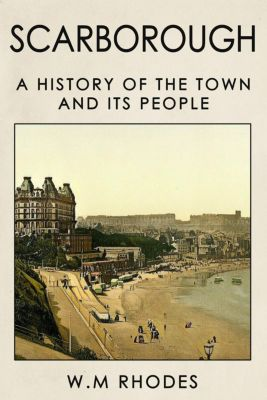 Scarborough a History of the Town and its People., W.M. Rhodes