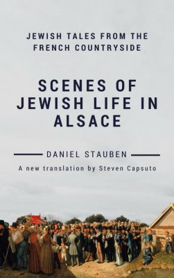 Scenes of Jewish Life in Alsace: Jewish Tales from the French Countryside, Daniel Stauben