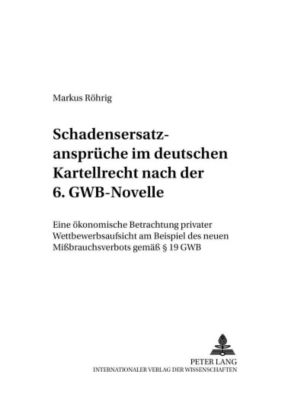 Schadensersatzansprüche im deutschen Kartellrecht nach der 6. GWB-Novelle, Markus Röhrig