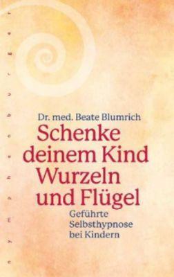 Schenke deinem Kind Wurzeln und Flügel - Beate Blumrich |
