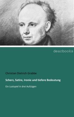 Scherz, Satire, Ironie und tiefere Bedeutung - Christian Dietrich Grabbe  