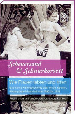 Scheuersand & Schnürkorsett. Wie Frauen lebten und litten - Sandra Lembke |