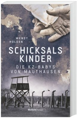 Schicksalskinder - Die KZ-Babys von Mauthausen, Wendy Holden