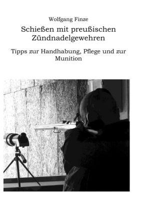 Schießen mit preußischen Zündnadelgewehren: Tipps zur Handhabung, Pflege und zur Munition, Wolfgang Finze