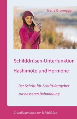 Schilddrüsen-Unterfunktion, Hashimoto und Hormone. Der Schritt-für-Schritt-Ratgeber zur besseren Behandlung, Irene Gronegger