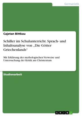 """Schiller im Schulunterricht. Sprach- und Inhaltsanalyse von """"Die Götter Griechenlands"""", Cajetan Bittkau"""