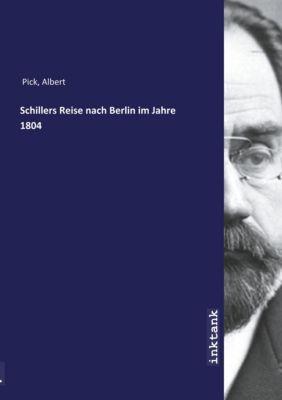 Schillers Reise nach Berlin im Jahre 1804 - Albert Pick |