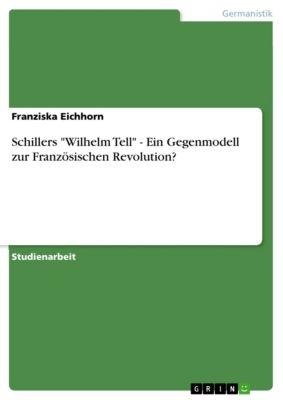 Schillers Wilhelm Tell - Ein Gegenmodell zur Französischen Revolution?, Franziska Eichhorn