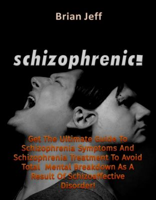 Schizophrenic! : Get The Ultimate Guide To Schizophrenia Symptoms And Schizophrenia Treatment To Avoid Total Mental Breakdown As A Result Of Schizoaffective Disorder!, Brian Jeff