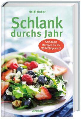 Schlank durchs Jahr - Saisonale Rezepte für Ihr Wohlfühlgewicht, Heidi Huber