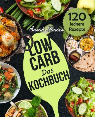 Schlank mit Low Carb: Das Low Carb Kochbuch - 120 vielfältige und leckere Rezepte (fast) ohne Kohlenhydrate, Sarah Kaiser