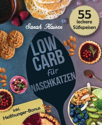 Schlank mit Low Carb: Low Carb für Naschkatzen: Die leckersten 55 Desserts und Süßspeisen (fast) ohne Kohlenhydrate, Sarah Kaiser