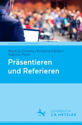 Schlüsselkompetenzen: Präsentieren und Referieren, Kristina Kähler, Markus Grzella, Sabine Plum