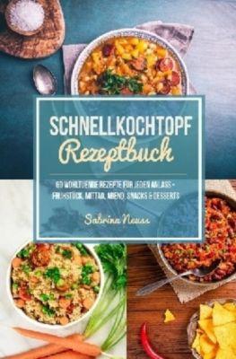 Schnellkochtopf Rezeptbuch - Schnelle Rezepte dank Schnellkochtopf - Mehr als 60 himmlische Schnellkochtopf Rezepte, Sabrina Neuss