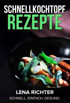 Schnellkochtopf Rezepte - Das Schnellkochtopf Kochbuch mit mehr als 40 köstlichen Rezepten für den Schnellkochtopf, Lena Richter