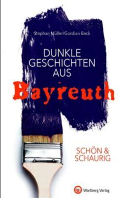 SCHÖN & SCHAURIG - Dunkle Geschichten aus Bayreuth, Stephan Müller, Gordian Beck
