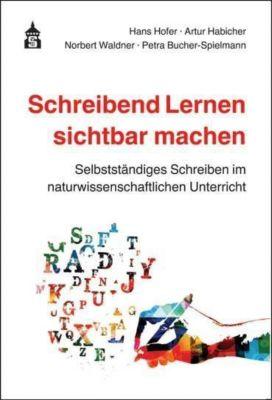 Schreibend Lernen sichtbar machen, Hans Hofer, Artur Habicher, Norbert Waldner, Petra Bucher-Spielmann