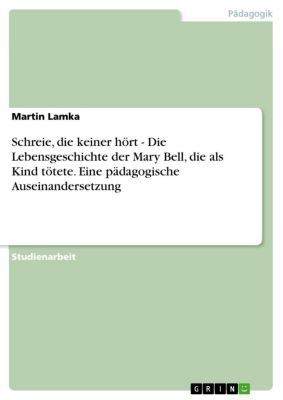 Schreie, die keiner hört - Die Lebensgeschichte der Mary Bell, die als Kind tötete. Eine pädagogische Auseinandersetzung, Martin Lamka