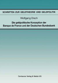Schriften zur Geldtheorie und Geldpolitik: Die geldpolitische Konzeption der Banque de France und der Deutschen Bundesbank, Wolfgang Disch