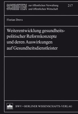 Schriften zur öffentlichen Verwaltung und öffentlichen Wirtschaft: Weiterentwicklung gesundheitspolitischer Reformkonzepte und deren Auswirkungen auf Gesundheitsdienstleister, Florian Drevs