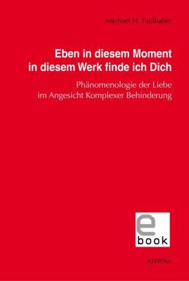 Schriften zur Pädagogik bei Geistiger Behinderung: Eben in diesem Moment in diesem Werk finde ich Dich, Michael H. Faulhaber