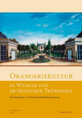 Schriftenreihe des Arbeitskreises Orangerien in Deutschland e.V.: Orangeriekultur in Weimar und im östlichen Thüringen