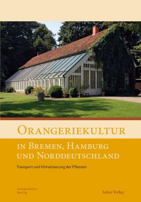 Schriftenreihe des Arbeitskreises Orangerien in Deutschland e.V.: Orangeriekultur in Bremen, Hamburg und Norddeutschland