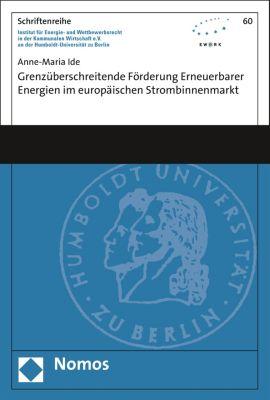 Schriftenreihe Institut für Energie- und Wettbewerbsrecht in der Kommunalen Wirtschaft e.V. (EWeRK) an der Humboldt-Universität zu Berlin: Grenzüberschreitende Förderung erneuerbarer Energien im europäischen Strombinnenmarkt, Anne-Maria Ide