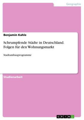 Schrumpfende Städte in Deutschland. Folgen für den Wohnungsmarkt, Benjamin Kahle