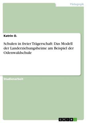 Schulen in freier Trägerschaft: Das Modell der Landerziehungsheime am Beispiel der Odenwaldschule, Katrin O.