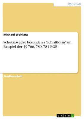 Schutzzwecke besonderer 'Schriftform' am Beispiel der §§ 766, 780, 781 BGB, Michael Wohlatz