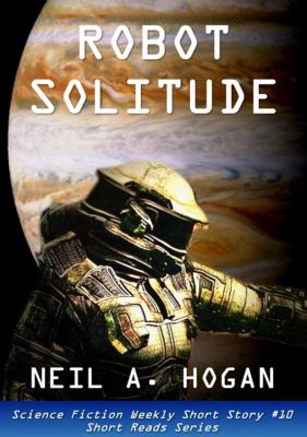 Science Fiction Weekly: Robot Solitude. Science Fiction Weekly Short Story #10, Neil A. Hogan