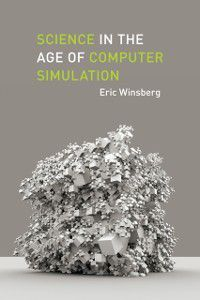 Science in the Age of Computer Simulation, Eric Winsberg
