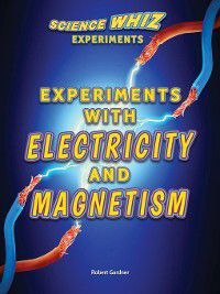 Science Whiz Experiments: Experiments with Electricity and Magnetism, Robert Gardner